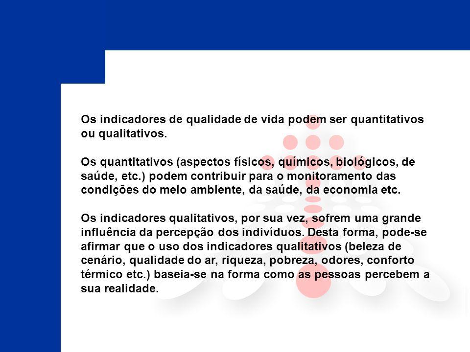 Os indicadores de qualidade de vida podem ser quantitativos ou qualitativos. Os quantitativos (aspectos físicos, químicos, biológicos, de saúde, etc.)
