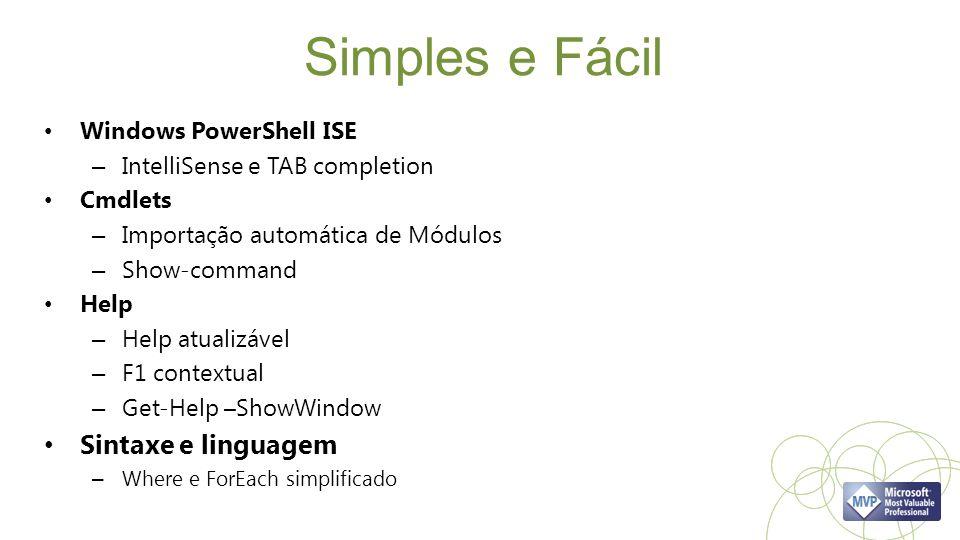 Simples e Fácil Windows PowerShell ISE – IntelliSense e TAB completion Cmdlets – Importação automática de Módulos – Show-command Help – Help atualizável – F1 contextual – Get-Help –ShowWindow Sintaxe e linguagem – Where e ForEach simplificado