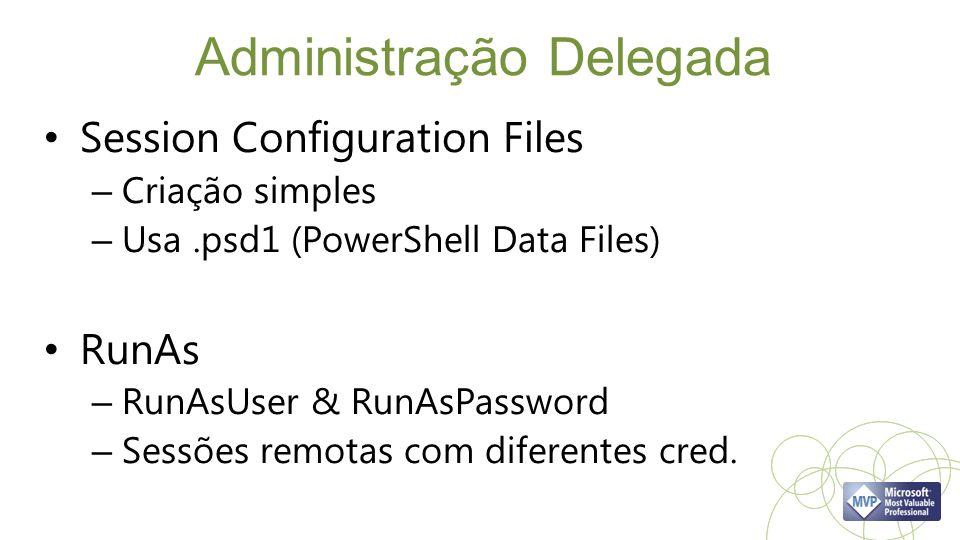 Administração Delegada Session Configuration Files – Criação simples – Usa.psd1 (PowerShell Data Files) RunAs – RunAsUser & RunAsPassword – Sessões remotas com diferentes cred.