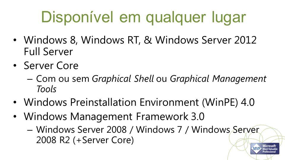 Disponível em qualquer lugar Windows 8, Windows RT, & Windows Server 2012 Full Server Server Core – Com ou sem Graphical Shell ou Graphical Management Tools Windows Preinstallation Environment (WinPE) 4.0 Windows Management Framework 3.0 – Windows Server 2008 / Windows 7 / Windows Server 2008 R2 (+Server Core)