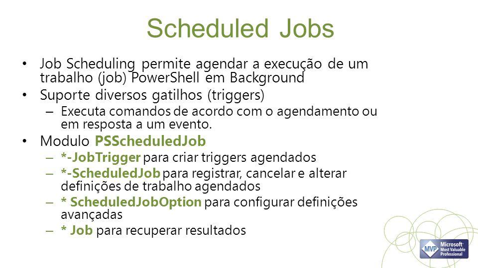Scheduled Jobs Job Scheduling permite agendar a execução de um trabalho (job) PowerShell em Background Suporte diversos gatilhos (triggers) – Executa comandos de acordo com o agendamento ou em resposta a um evento.
