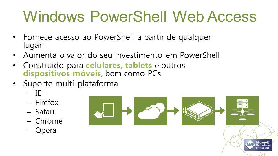 Windows PowerShell Web Access Fornece acesso ao PowerShell a partir de qualquer lugar Aumenta o valor do seu investimento em PowerShell Construído para celulares, tablets e outros dispositivos móveis, bem como PCs Suporte multi-plataforma – IE – Firefox – Safari – Chrome – Opera
