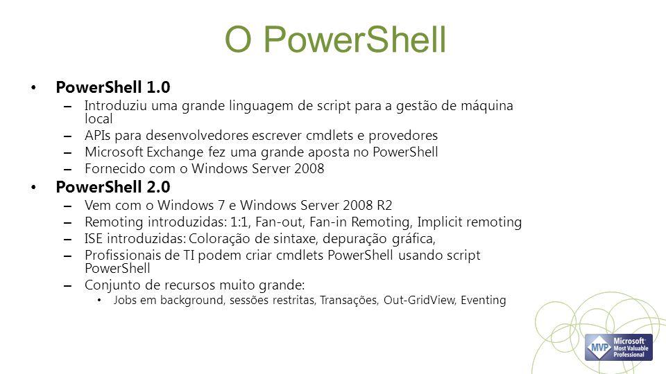 O PowerShell PowerShell 1.0 – Introduziu uma grande linguagem de script para a gestão de máquina local – APIs para desenvolvedores escrever cmdlets e provedores – Microsoft Exchange fez uma grande aposta no PowerShell – Fornecido com o Windows Server 2008 PowerShell 2.0 – Vem com o Windows 7 e Windows Server 2008 R2 – Remoting introduzidas: 1:1, Fan-out, Fan-in Remoting, Implicit remoting – ISE introduzidas: Coloração de sintaxe, depuração gráfica, – Profissionais de TI podem criar cmdlets PowerShell usando script PowerShell – Conjunto de recursos muito grande: Jobs em background, sessões restritas, Transações, Out-GridView, Eventing