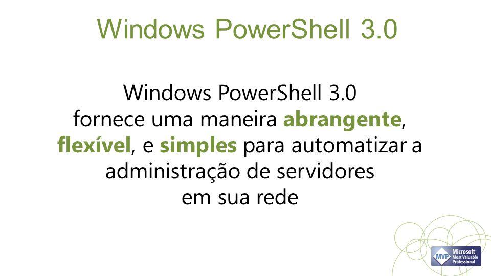 Windows PowerShell 3.0 Windows PowerShell 3.0 fornece uma maneira abrangente, flexível, e simples para automatizar a administração de servidores em sua rede