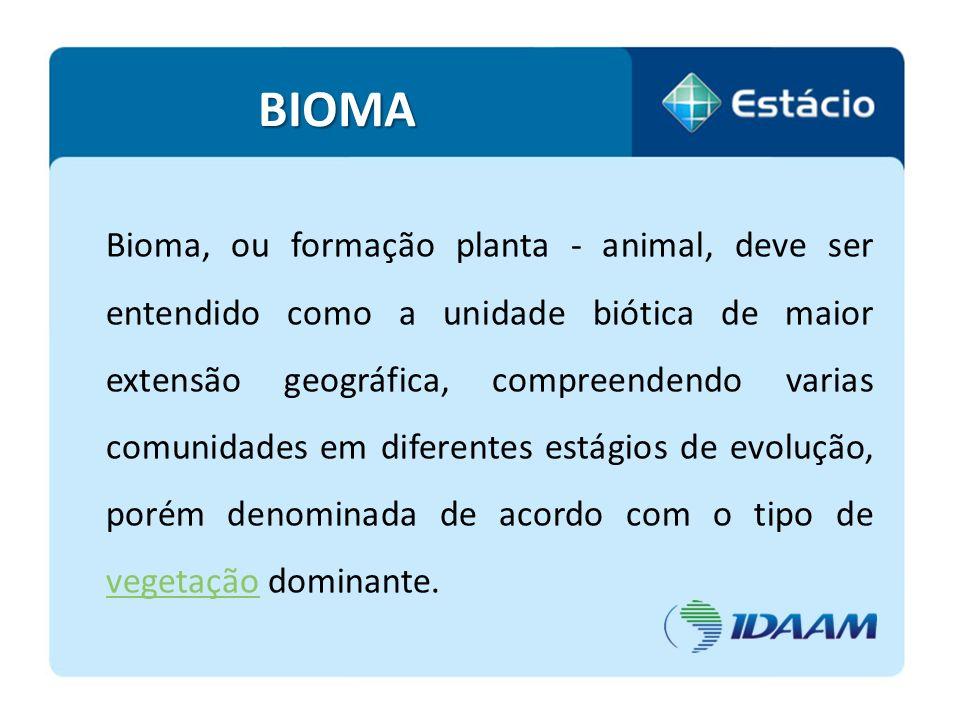 BIOMA Bioma, ou formação planta - animal, deve ser entendido como a unidade biótica de maior extensão geográfica, compreendendo varias comunidades em