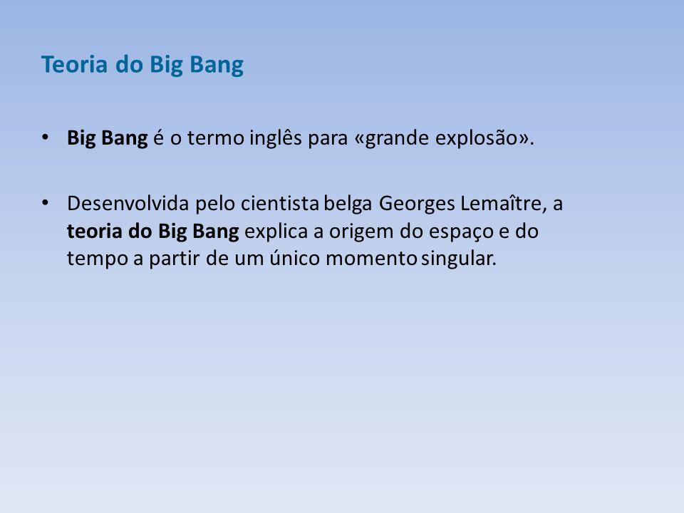 Teoria do Big Bang Big Bang é o termo inglês para «grande explosão». Desenvolvida pelo cientista belga Georges Lemaître, a teoria do Big Bang explica