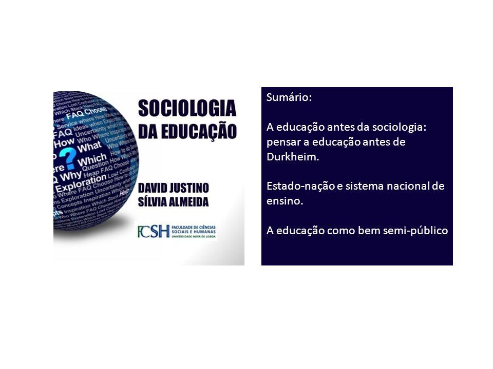 Sumário: A educação antes da sociologia: pensar a educação antes de Durkheim. Estado-nação e sistema nacional de ensino. A educação como bem semi-públ