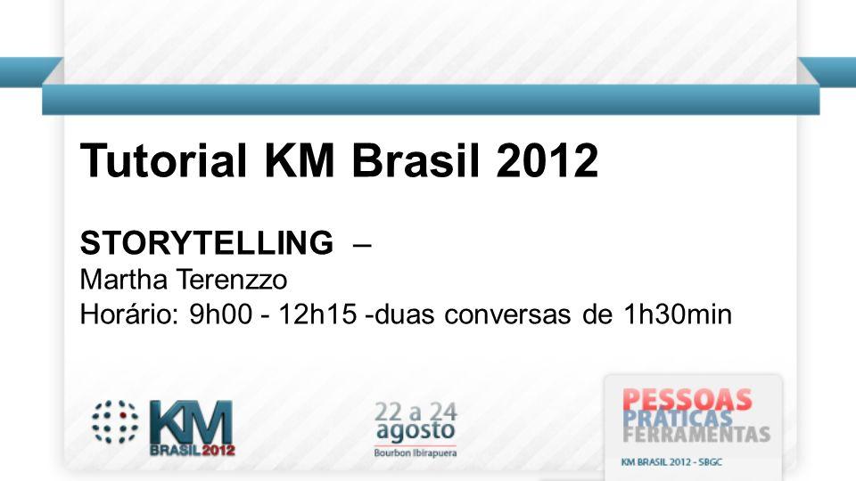 Tutorial KM Brasil 2012 STORYTELLING – Martha Terenzzo Horário: 9h00 - 12h15 -duas conversas de 1h30min