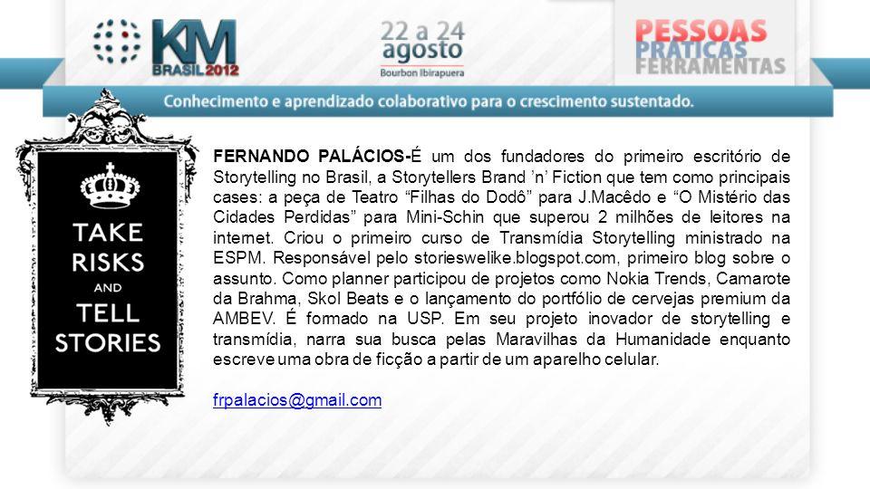 FERNANDO PALÁCIOS-É um dos fundadores do primeiro escritório de Storytelling no Brasil, a Storytellers Brand n Fiction que tem como principais cases: