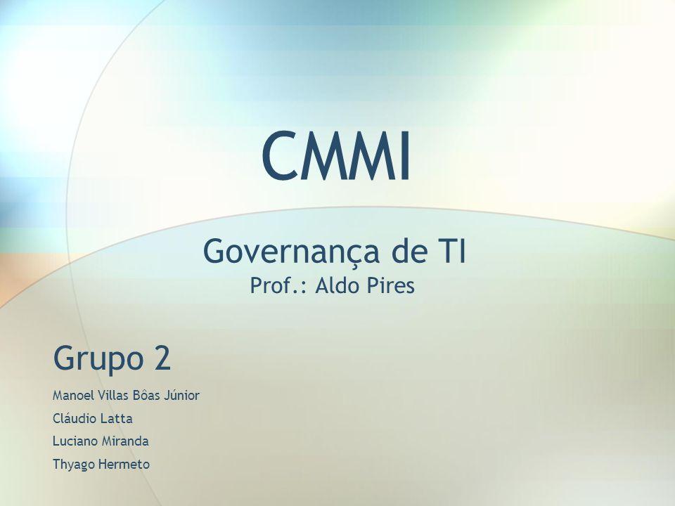 CMMI Governança de TI Prof.: Aldo Pires Grupo 2 Manoel Villas Bôas Júnior Cláudio Latta Luciano Miranda Thyago Hermeto