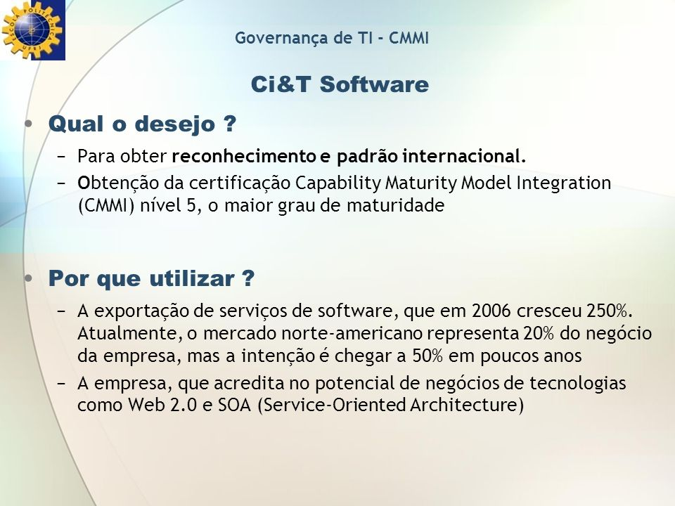 Ci&T Software Qual o desejo ? Para obter reconhecimento e padrão internacional. Obtenção da certificação Capability Maturity Model Integration (CMMI)