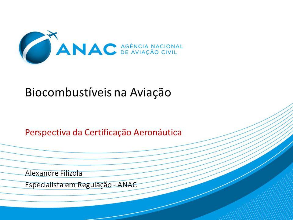 Biocombustíveis na Aviação Perspectiva da Certificação Aeronáutica SNBA – Simpósio Nacional de Biocombustíveis de Aviação Setembro de 2012 Alexandre Filizola Especialista em Regulação – ANAC Email: alexandre.filizola@anac.gov.br