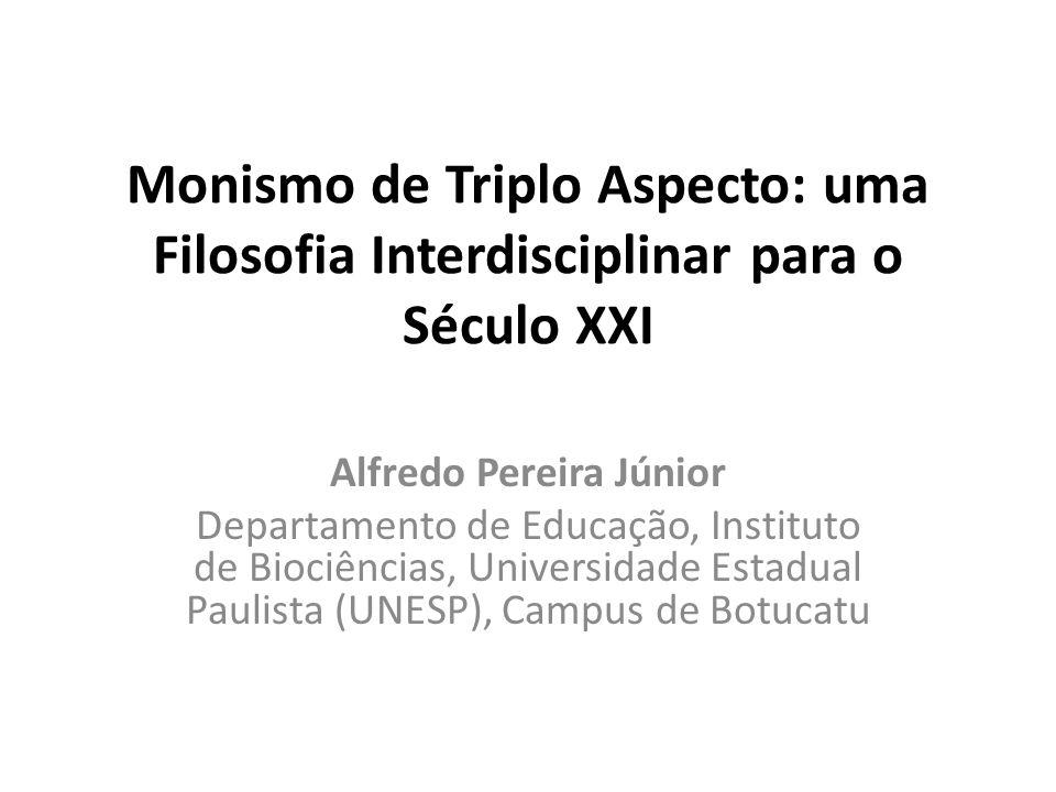 Monismo de Triplo Aspecto: uma Filosofia Interdisciplinar para o Século XXI Alfredo Pereira Júnior Departamento de Educação, Instituto de Biociências, Universidade Estadual Paulista (UNESP), Campus de Botucatu