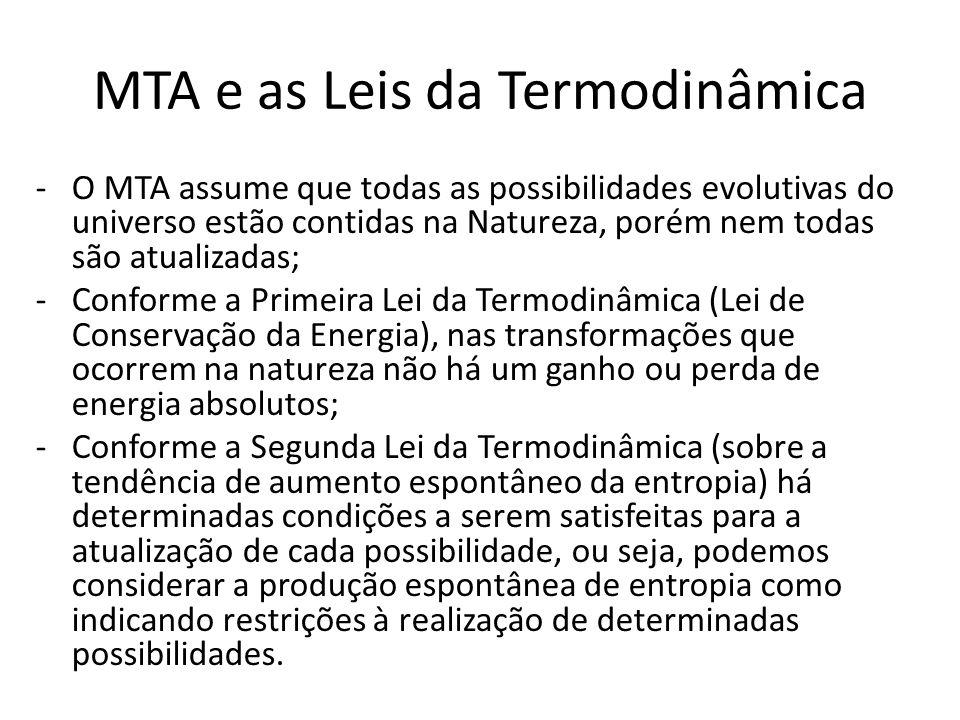 MTA e as Leis da Termodinâmica -O MTA assume que todas as possibilidades evolutivas do universo estão contidas na Natureza, porém nem todas são atualizadas; -Conforme a Primeira Lei da Termodinâmica (Lei de Conservação da Energia), nas transformações que ocorrem na natureza não há um ganho ou perda de energia absolutos; -Conforme a Segunda Lei da Termodinâmica (sobre a tendência de aumento espontâneo da entropia) há determinadas condições a serem satisfeitas para a atualização de cada possibilidade, ou seja, podemos considerar a produção espontânea de entropia como indicando restrições à realização de determinadas possibilidades.