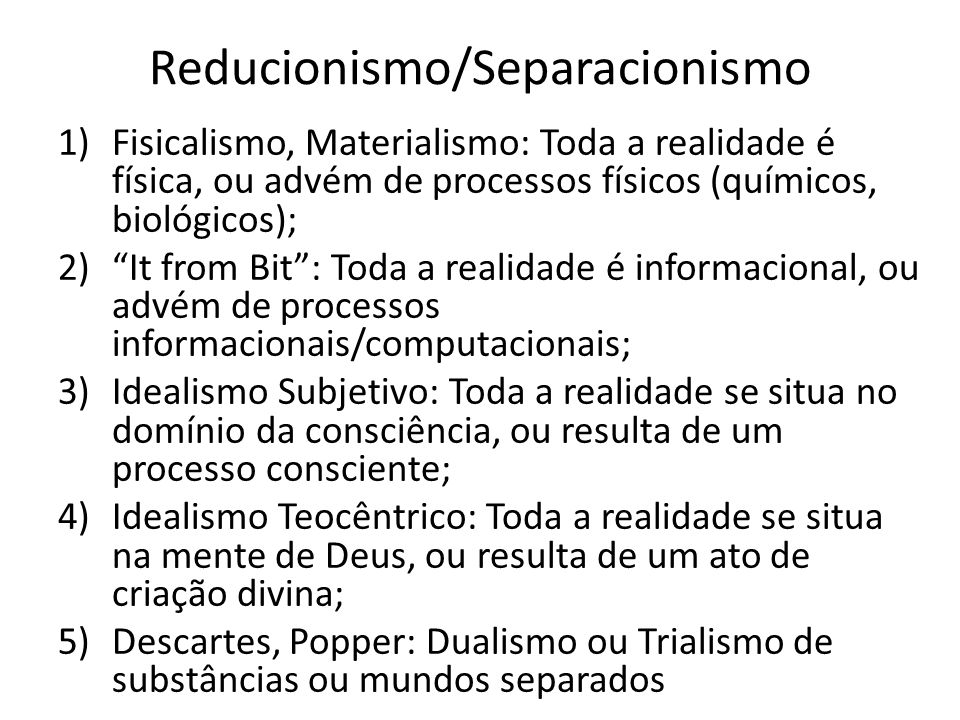 Reducionismo/Separacionismo 1)Fisicalismo, Materialismo: Toda a realidade é física, ou advém de processos físicos (químicos, biológicos); 2)It from Bi