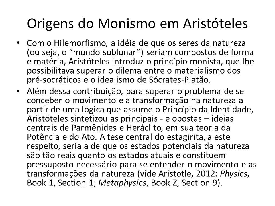 Origens do Monismo em Aristóteles Com o Hilemorfismo, a idéia de que os seres da natureza (ou seja, o mundo sublunar) seriam compostos de forma e matéria, Aristóteles introduz o princípio monista, que lhe possibilitava superar o dilema entre o materialismo dos pré-socráticos e o idealismo de Sócrates-Platão.