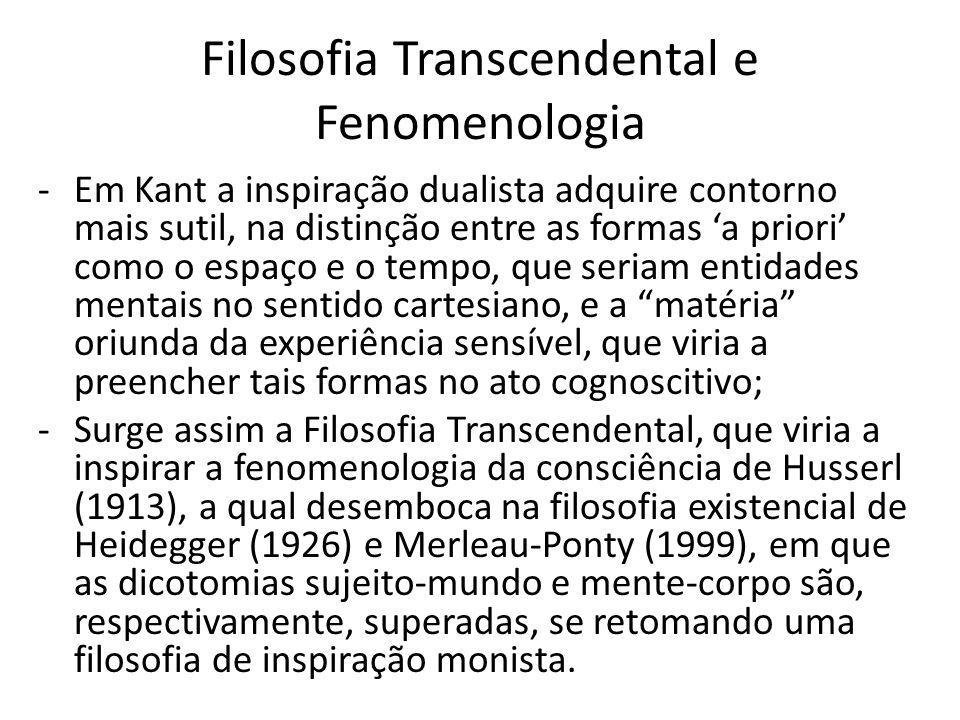 Filosofia Transcendental e Fenomenologia -Em Kant a inspiração dualista adquire contorno mais sutil, na distinção entre as formas a priori como o espaço e o tempo, que seriam entidades mentais no sentido cartesiano, e a matéria oriunda da experiência sensível, que viria a preencher tais formas no ato cognoscitivo; -Surge assim a Filosofia Transcendental, que viria a inspirar a fenomenologia da consciência de Husserl (1913), a qual desemboca na filosofia existencial de Heidegger (1926) e Merleau-Ponty (1999), em que as dicotomias sujeito-mundo e mente-corpo são, respectivamente, superadas, se retomando uma filosofia de inspiração monista.