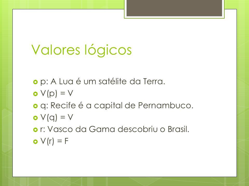 Valores lógicos p: A Lua é um satélite da Terra.V(p) = V q: Recife é a capital de Pernambuco.