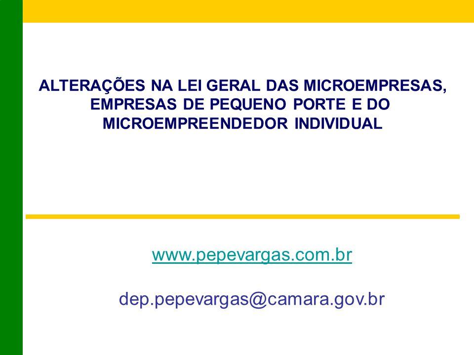 ALTERAÇÕES NA LEI GERAL DAS MICROEMPRESAS, EMPRESAS DE PEQUENO PORTE E DO MICROEMPREENDEDOR INDIVIDUAL www.pepevargas.com.br dep.pepevargas@camara.gov.br