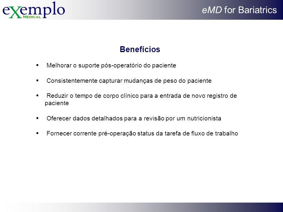 eMD for Bariatrics Benefícios Melhorar o suporte pós-operatório do paciente Consistentemente capturar mudanças de peso do paciente Reduzir o tempo de