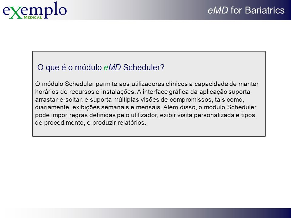 eMD for Bariatrics O que é o módulo eMD Scheduler? O módulo Scheduler permite aos utilizadores clínicos a capacidade de manter horários de recursos e