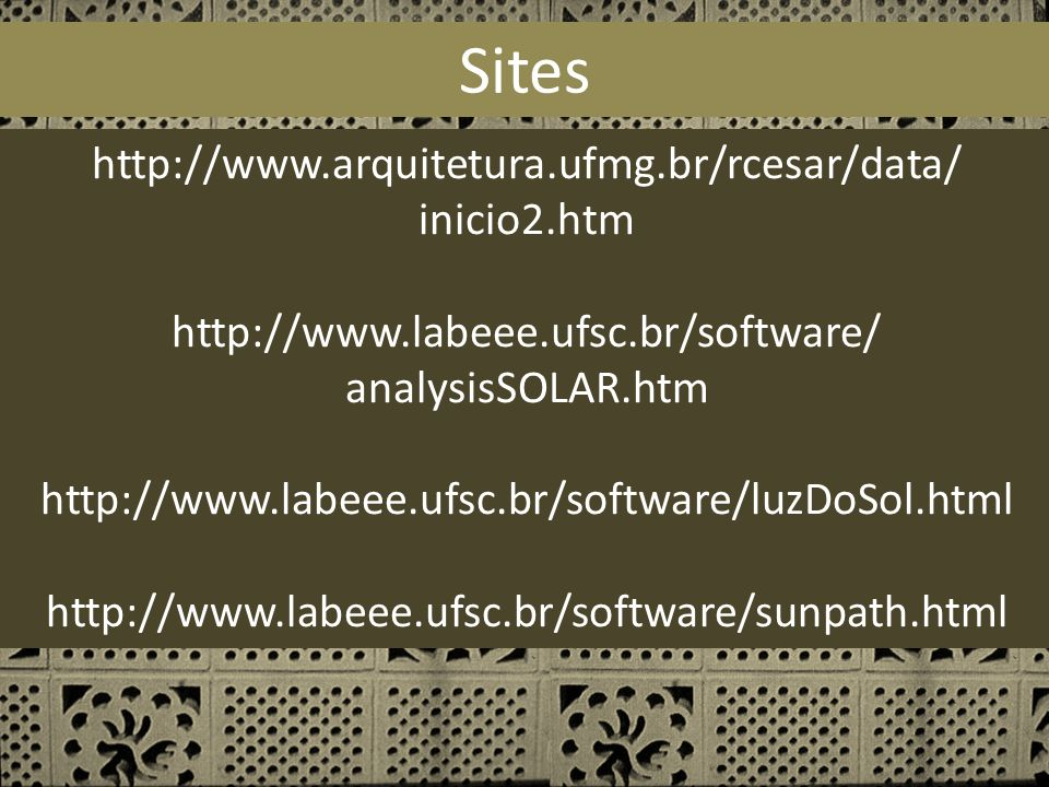 Sites http://www.arquitetura.ufmg.br/rcesar/data/ inicio2.htm http://www.labeee.ufsc.br/software/ analysisSOLAR.htm http://www.labeee.ufsc.br/software