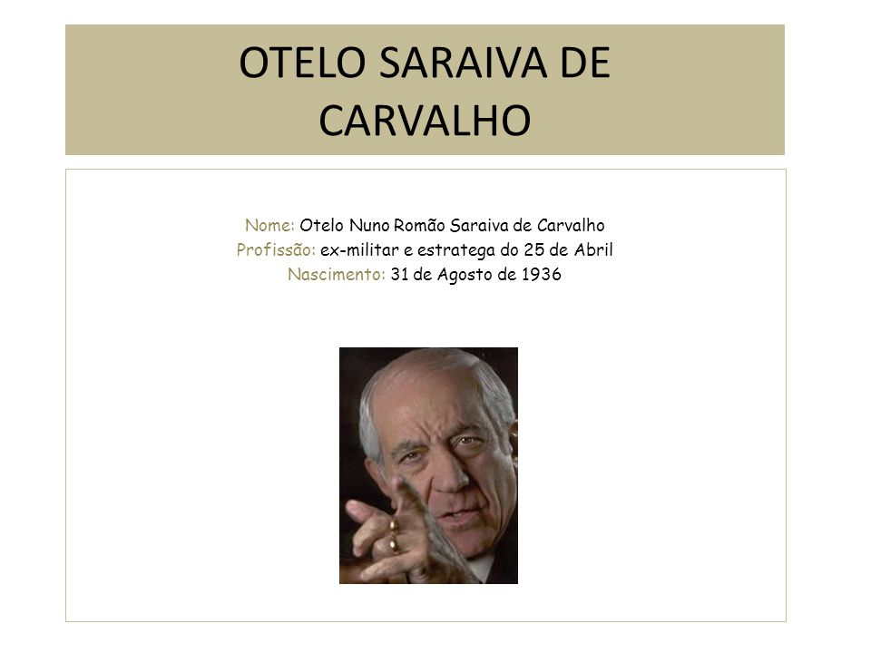 OTELO SARAIVA DE CARVALHO Nome: Otelo Nuno Romão Saraiva de Carvalho Profissão: ex-militar e estratega do 25 de Abril Nascimento: 31 de Agosto de 1936