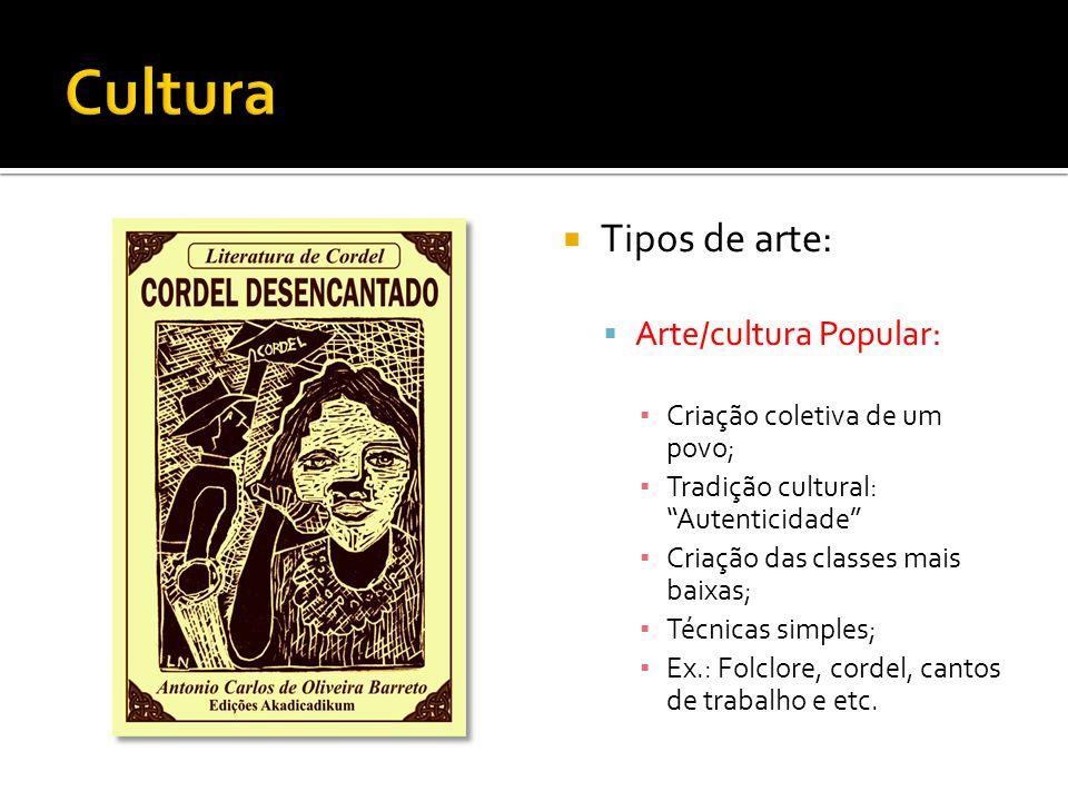 Tipos de arte: Arte/cultura Popular: Criação coletiva de um povo; Tradição cultural: Autenticidade Criação das classes mais baixas; Técnicas simples;
