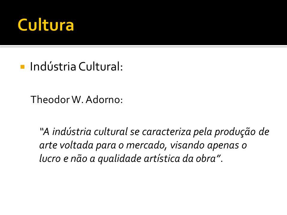 Indústria Cultural: Theodor W. Adorno: A indústria cultural se caracteriza pela produção de arte voltada para o mercado, visando apenas o lucro e não