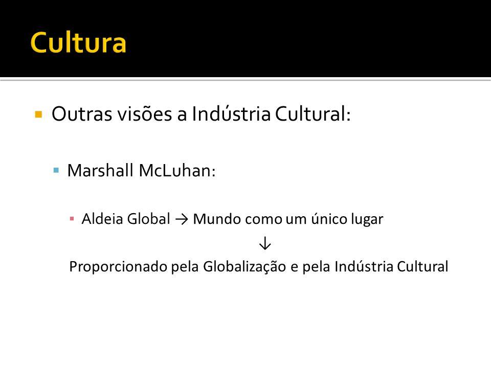 Outras visões a Indústria Cultural: Marshall McLuhan: Aldeia Global Mundo como um único lugar Proporcionado pela Globalização e pela Indústria Cultura