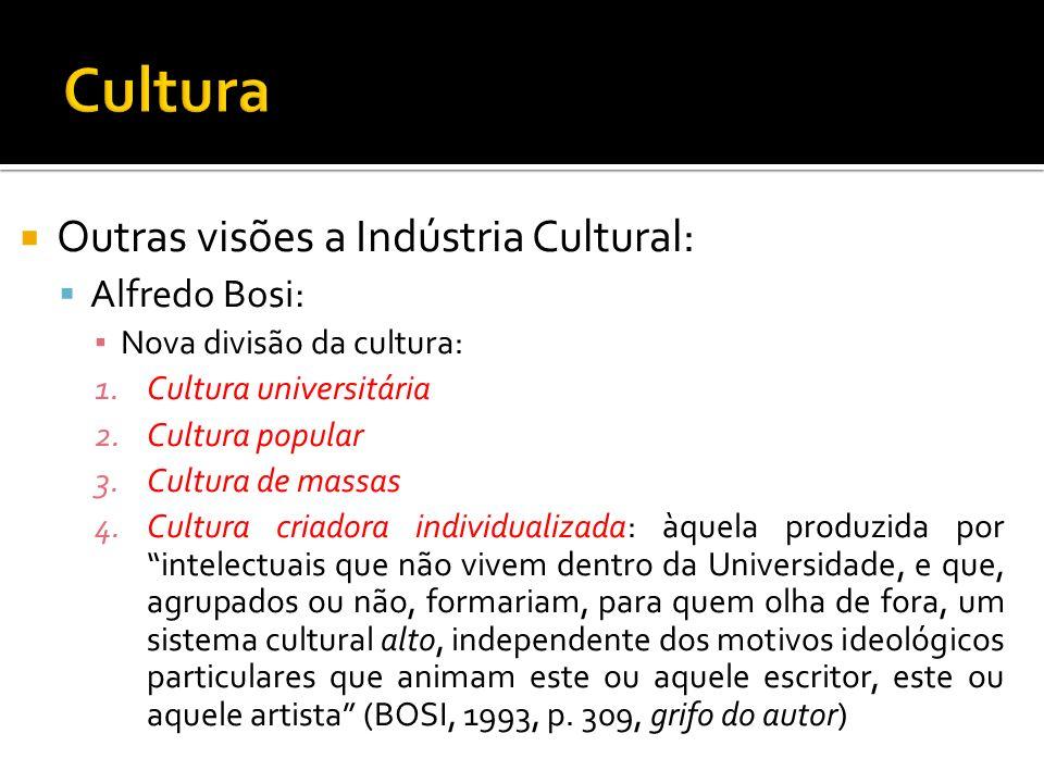 Outras visões a Indústria Cultural: Alfredo Bosi: Nova divisão da cultura: 1.Cultura universitária 2.Cultura popular 3.Cultura de massas 4.Cultura cri
