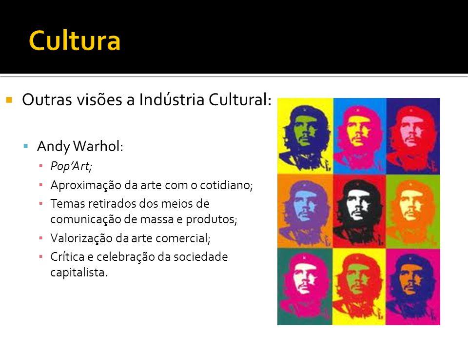 Outras visões a Indústria Cultural: Andy Warhol: PopArt; Aproximação da arte com o cotidiano; Temas retirados dos meios de comunicação de massa e prod