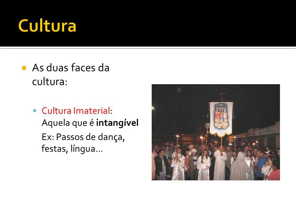 As duas faces da cultura: Cultura Imaterial: Aquela que é intangível Ex: Passos de dança, festas, língua...