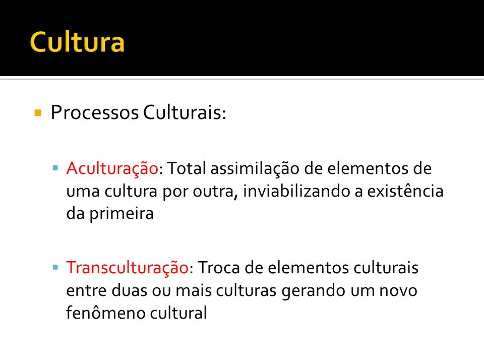 Processos Culturais: Aculturação: Total assimilação de elementos de uma cultura por outra, inviabilizando a existência da primeira Transculturação: Tr