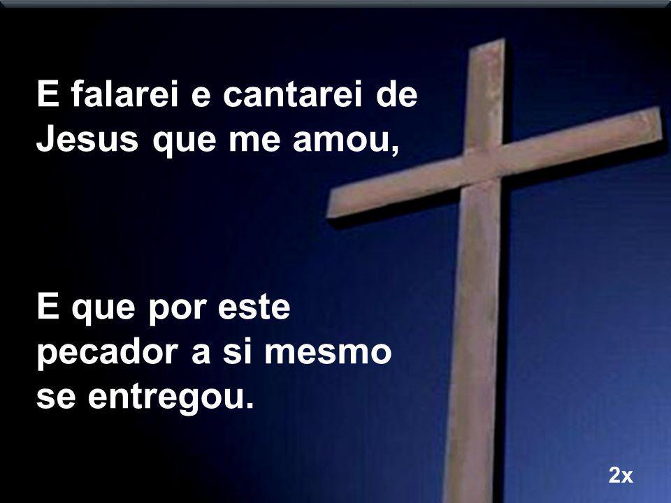 E falarei e cantarei de Jesus que me amou, E que por este pecador a si mesmo se entregou. 2x