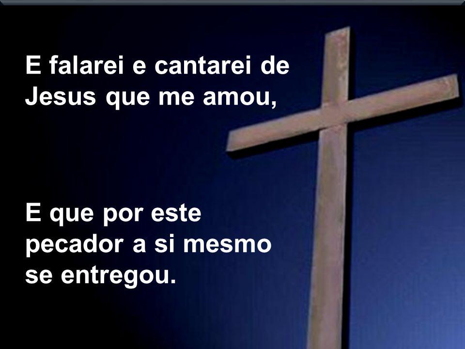 E falarei e cantarei de Jesus que me amou, E que por este pecador a si mesmo se entregou.