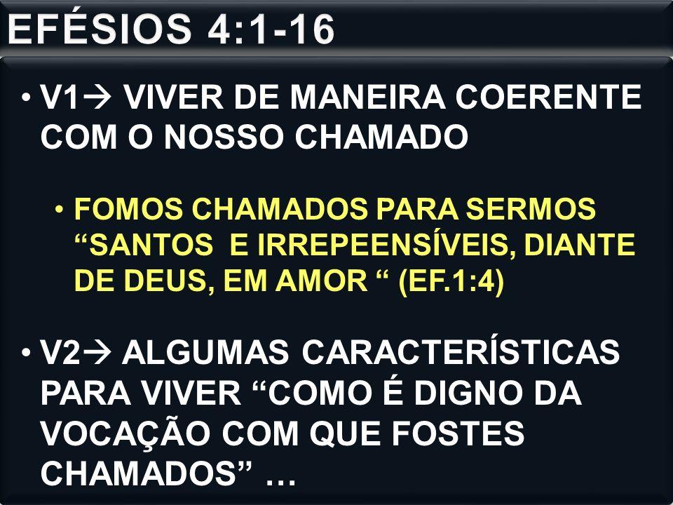 V1 VIVER DE MANEIRA COERENTE COM O NOSSO CHAMADO FOMOS CHAMADOS PARA SERMOS SANTOS E IRREPEENSÍVEIS, DIANTE DE DEUS, EM AMOR (EF.1:4) V2 ALGUMAS CARACTERÍSTICAS PARA VIVER COMO É DIGNO DA VOCAÇÃO COM QUE FOSTES CHAMADOS …