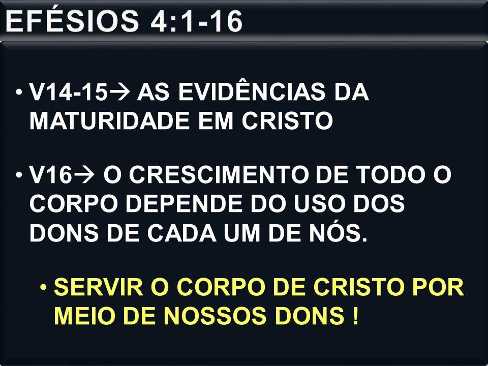 V14-15 AS EVIDÊNCIAS DA MATURIDADE EM CRISTO V16 O CRESCIMENTO DE TODO O CORPO DEPENDE DO USO DOS DONS DE CADA UM DE NÓS.
