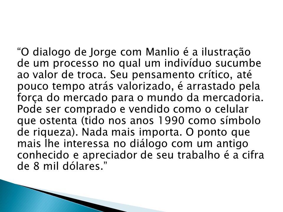 O dialogo de Jorge com Manlio é a ilustração de um processo no qual um indivíduo sucumbe ao valor de troca.