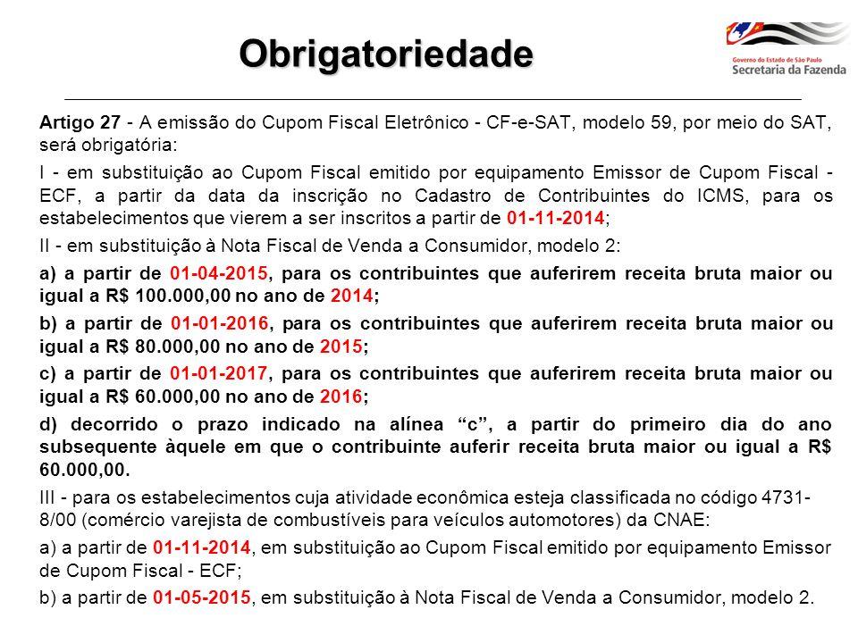 Artigo 27 - [...] § 1º - Relativamente aos estabelecimentos que, em 31-10- 2014, já estiverem inscritos no Cadastro de Contribuintes do ICMS, a emissão do CF-e-SAT em substituição ao Cupom Fiscal emitido por ECF observará, a partir de 01-11-2014, o seguinte: 1 - não serão concedidas novas autorizações de uso de equipamento ECF, exceto quando se tratar de: a) ECF recebido em transferência de outro estabelecimento paulista pertencente ao mesmo contribuinte; b) estabelecimento paulista pertencente a empresa resultante de incorporação, no caso de ECF recebido em transferência de outro estabelecimento paulista pertencente à empresa incorporadora ou incorporada; c) estabelecimento paulista pertencente a empresa resultante de fusão ou cisão, no caso de ECF recebido em transferência de outro estabelecimento paulista pertencente à empresa fusionada ou cindida; 2 - será vedado o uso de equipamento ECF que conte 5 anos ou mais da data da primeira lacração indicada no Atestado de Intervenção, devendo o contribuinte, nesse caso, providenciar a cessação de uso do ECF, conforme previsto na legislação; 3 - até que todos os equipamentos ECF venham a ser substituídos pelo SAT em decorrência do disposto no item 2, poderão ser utilizados, no mesmo estabelecimento, os dois tipos de equipamento.Obrigatoriedade