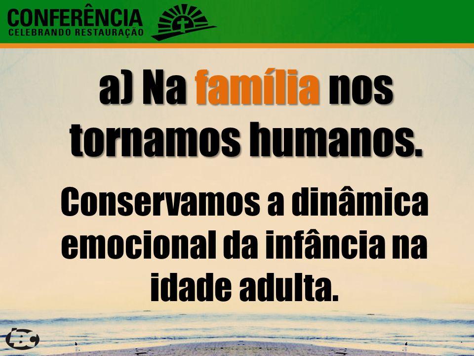 a) Na família nos tornamos humanos. Conservamos a dinâmica emocional da infância na idade adulta.