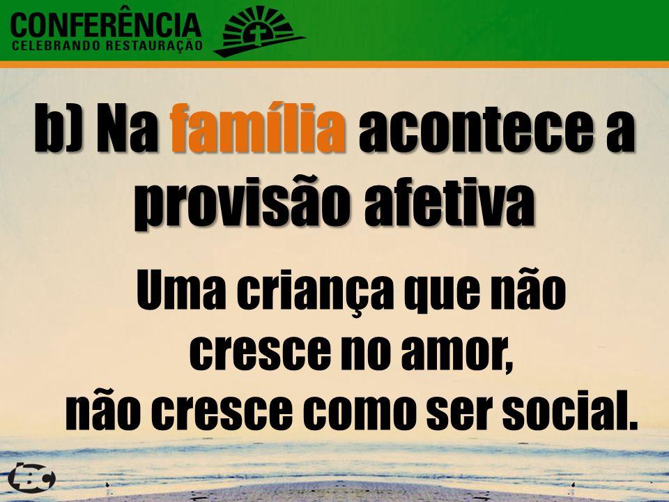 b) Na família acontece a provisão afetiva Uma criança que não cresce no amor, não cresce como ser social.
