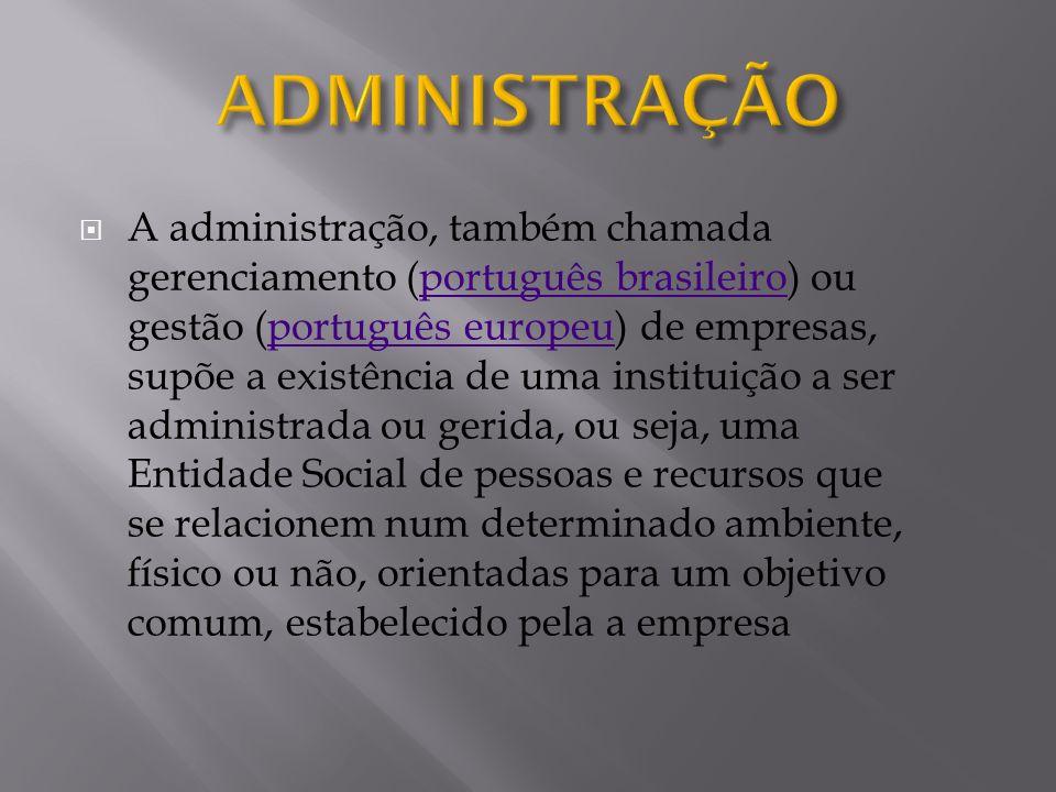 A administração, também chamada gerenciamento (português brasileiro) ou gestão (português europeu) de empresas, supõe a existência de uma instituição