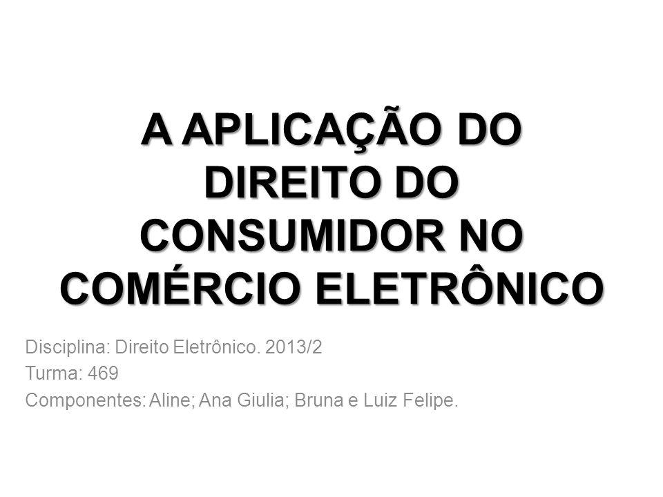 A APLICAÇÃO DO DIREITO DO CONSUMIDOR NO COMÉRCIO ELETRÔNICO Disciplina: Direito Eletrônico. 2013/2 Turma: 469 Componentes: Aline; Ana Giulia; Bruna e