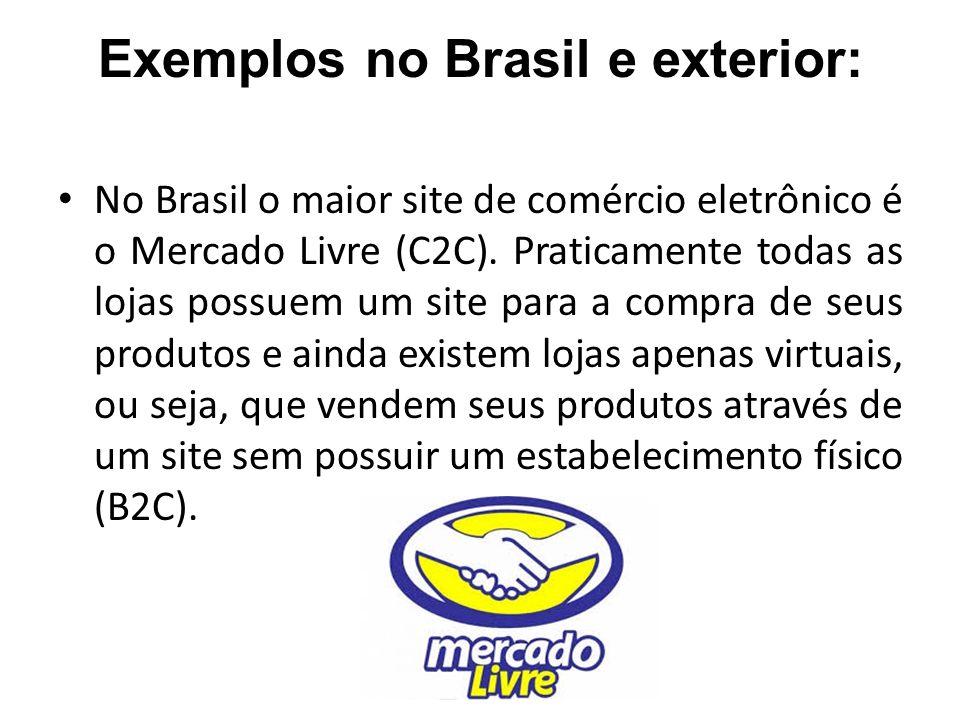 Exemplos no Brasil e exterior: No Brasil o maior site de comércio eletrônico é o Mercado Livre (C2C). Praticamente todas as lojas possuem um site para