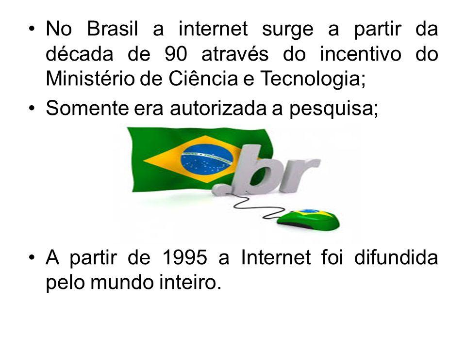 No Brasil a internet surge a partir da década de 90 através do incentivo do Ministério de Ciência e Tecnologia; Somente era autorizada a pesquisa; A p