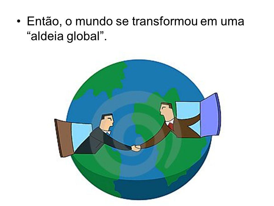 Então, o mundo se transformou em uma aldeia global.
