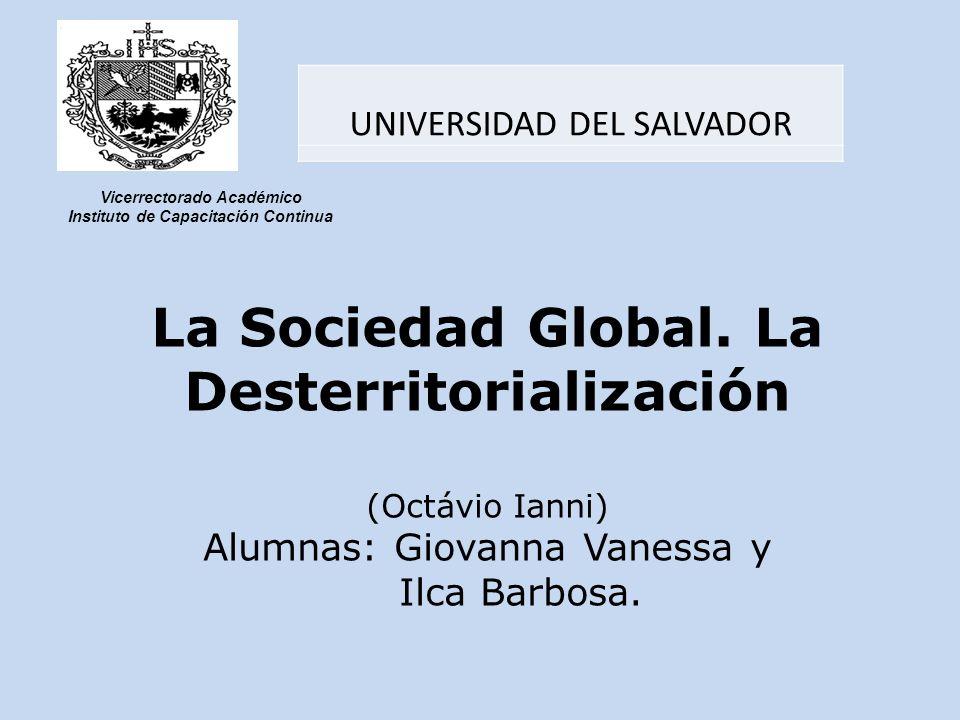 La Sociedad Global. La Desterritorialización (Octávio Ianni) Alumnas: Giovanna Vanessa y Ilca Barbosa. UNIVERSIDAD DEL SALVADOR Vicerrectorado Académi
