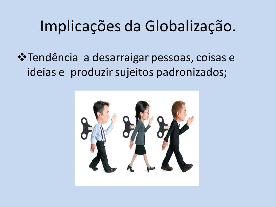 Implicações da Globalização. Tendência a desarraigar pessoas, coisas e ideias e produzir sujeitos padronizados;