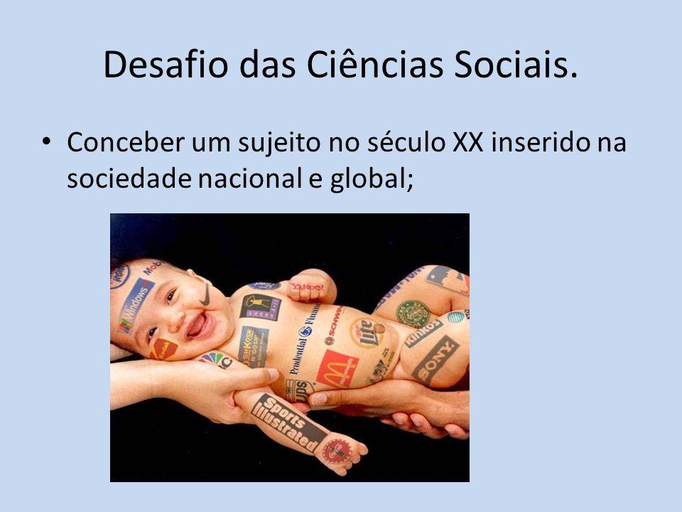 Desafio das Ciências Sociais. Conceber um sujeito no século XX inserido na sociedade nacional e global;